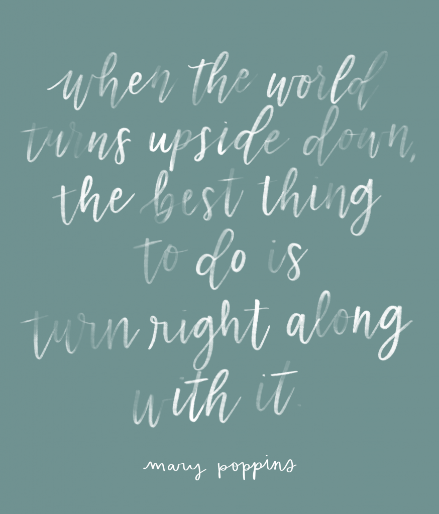When the world turns upside down, the best thing to do is turn right along with it. - Mary Poppins